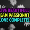 Download live beautifully dream passionately love completely cover, live beautifully dream passionately love completely cover  Wallpaper download for Desktop, PC, Laptop. live beautifully dream passionately love completely cover HD Wallpapers, High Definition Quality Wallpapers of live beautifully dream passionately love completely cover.